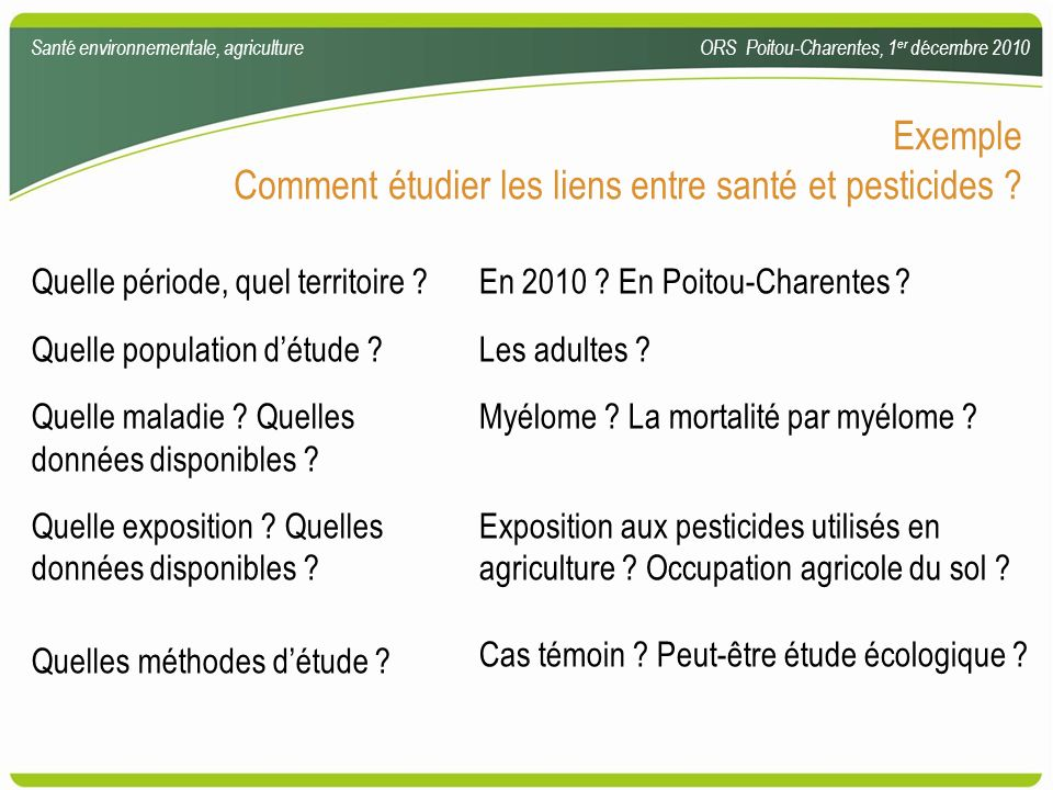 Exemple Comment étudier les liens entre santé et pesticides ? Quelle période, quel territoire ? Quelle population détude ? Quelle maladie ? Quelles do