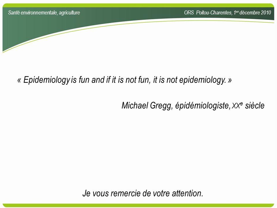 « Epidemiology is fun and if it is not fun, it is not epidemiology. » Michael Gregg, épidémiologiste, XX e siècle Santé environnementale, agricultureO