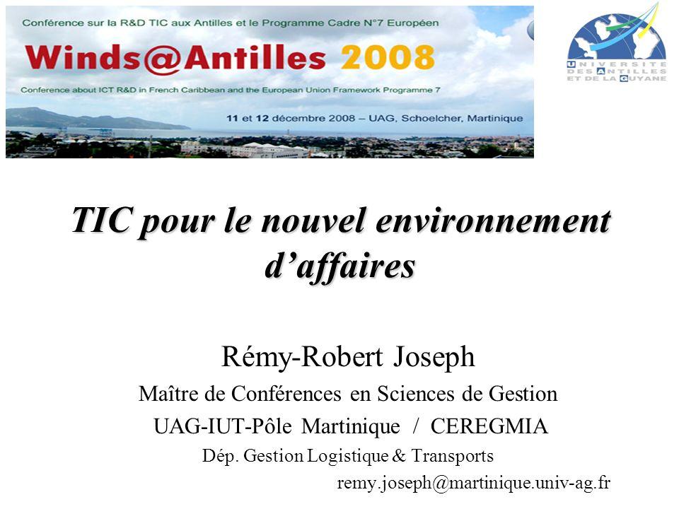 TIC pour le nouvel environnement daffaires Rémy-Robert Joseph Maître de Conférences en Sciences de Gestion UAG-IUT-Pôle Martinique / CEREGMIA Dép. Ges