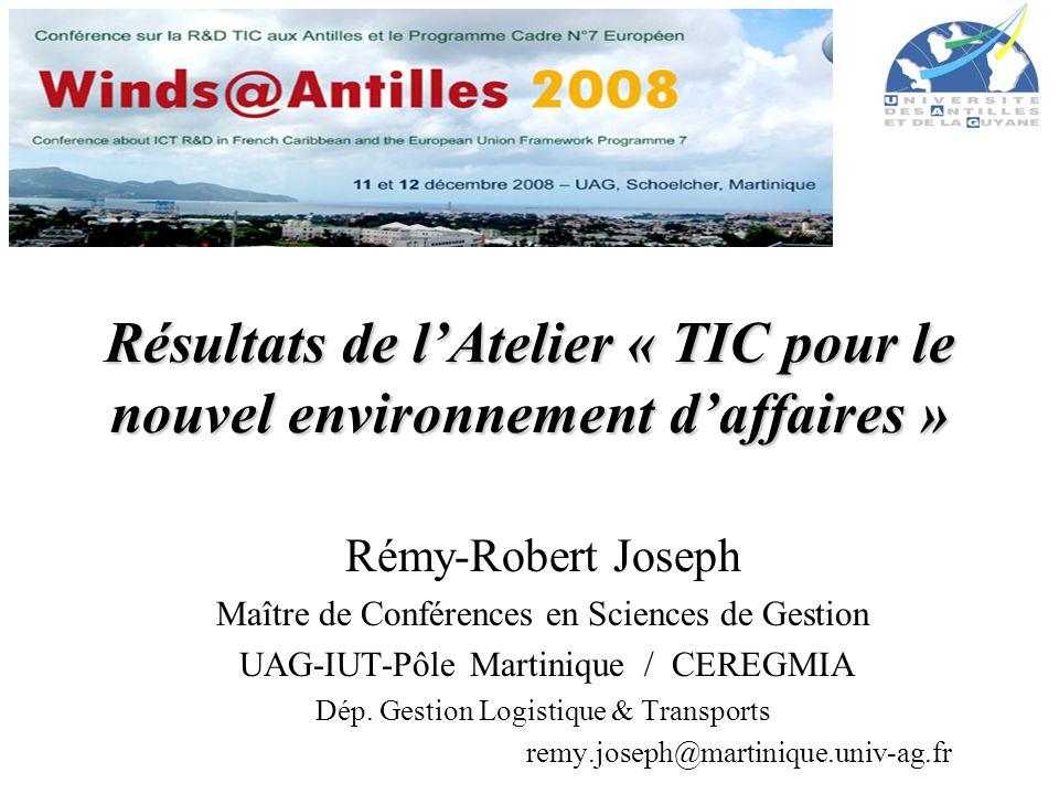 Résultats de lAtelier « TIC pour le nouvel environnement daffaires » Rémy-Robert Joseph Maître de Conférences en Sciences de Gestion UAG-IUT-Pôle Martinique / CEREGMIA Dép.