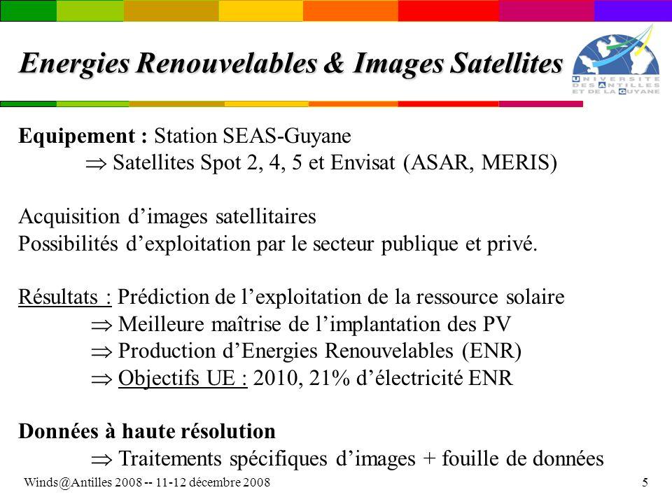Winds@Antilles 2008 -- 11-12 décembre 20085 Energies Renouvelables & Images Satellites Equipement : Station SEAS-Guyane Satellites Spot 2, 4, 5 et Envisat (ASAR, MERIS) Acquisition dimages satellitaires Possibilités dexploitation par le secteur publique et privé.