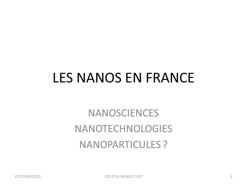 LES NANOS EN FRANCE NANOSCIENCES NANOTECHNOLOGIES NANOPARTICULES OCTOBRE 20101CES ETUI NANOS CFDT