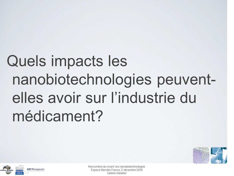 Rencontres du vivant: les nanobiotechnologies Espace Mendès France, 2 décembre 2009 Valérie Sabatier Limpact sur le business model futur est potentiellement fort Si les progrès dans les puces à protéines sont concluants alors limpact dans le diagnostic et dans le médicament peut conduire à une reconfiguration de la chaîne de valeur.