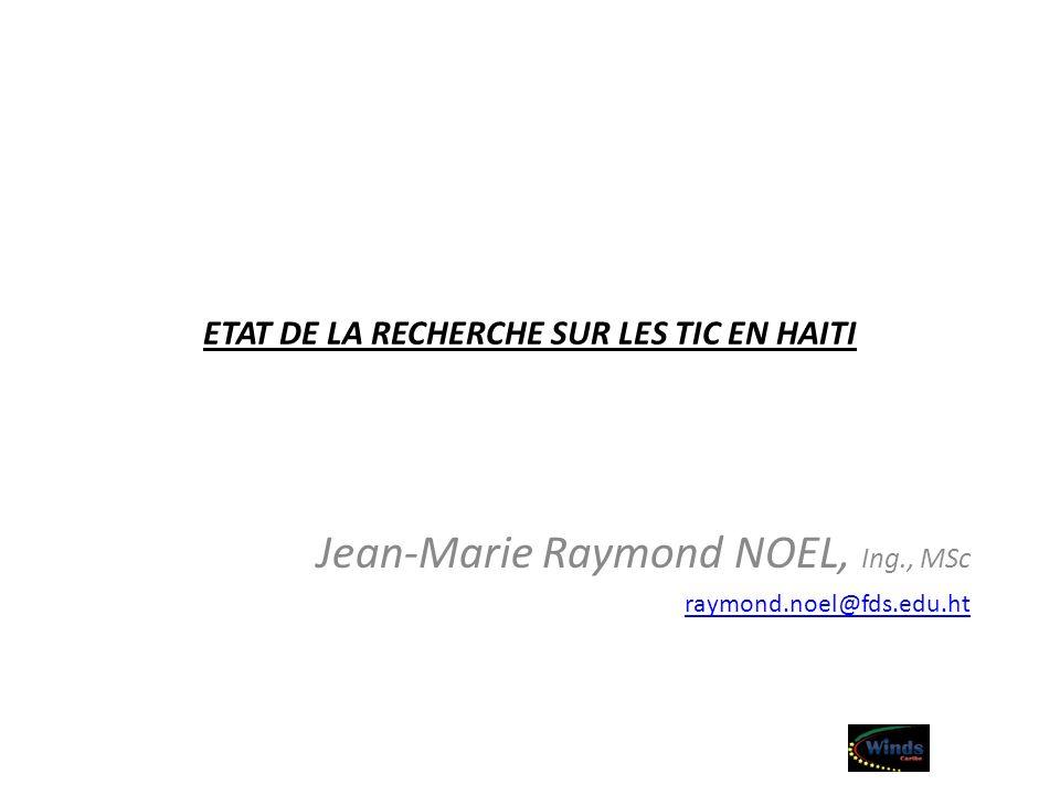 ETAT DE LA RECHERCHE SUR LES TIC EN HAITI Jean-Marie Raymond NOEL, Ing., MSc raymond.noel@fds.edu.ht