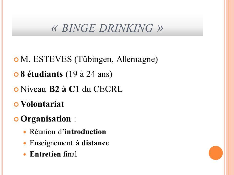 « BINGE DRINKING » M. ESTEVES (Tübingen, Allemagne) 8 étudiants (19 à 24 ans) Niveau B2 à C1 du CECRL Volontariat Organisation : Réunion dintroduction