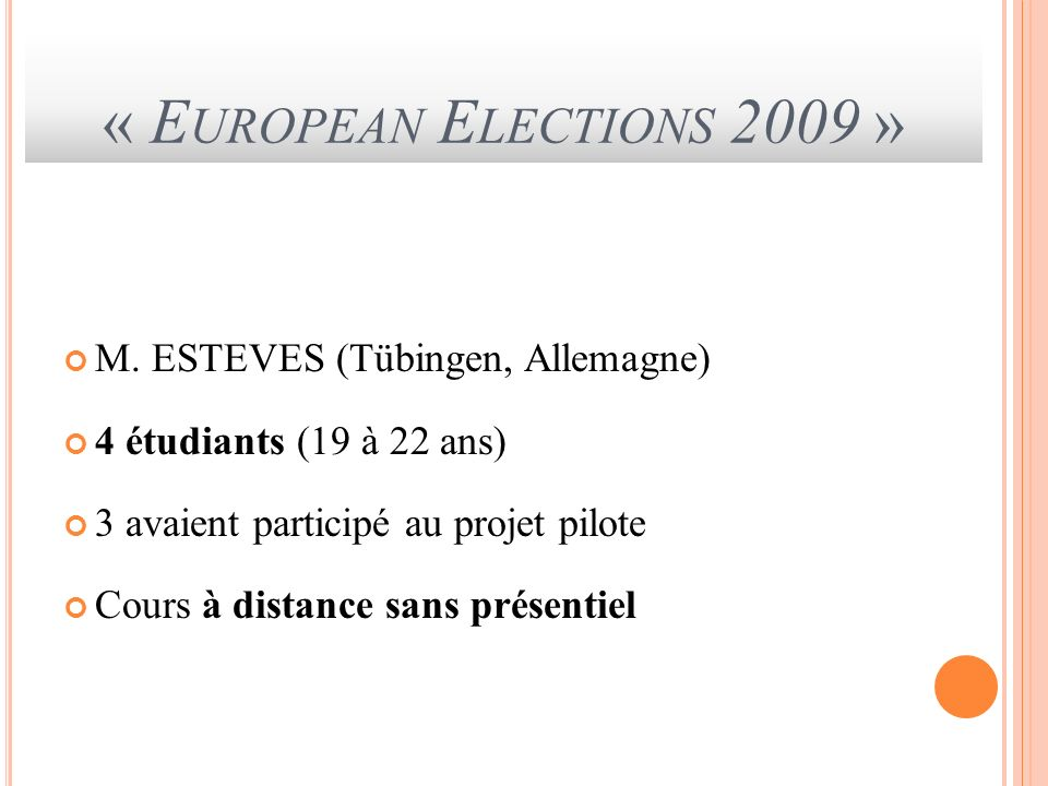 « E UROPEAN E LECTIONS 2009 » M. ESTEVES (Tübingen, Allemagne) 4 étudiants (19 à 22 ans) 3 avaient participé au projet pilote Cours à distance sans pr