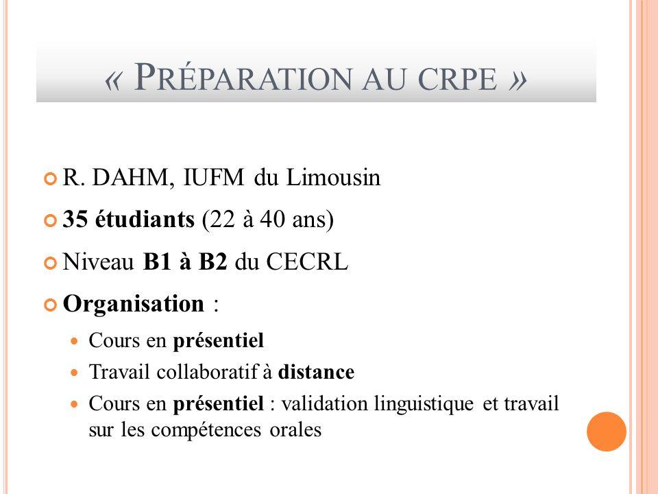 « P RÉPARATION AU CRPE » R. DAHM, IUFM du Limousin 35 étudiants (22 à 40 ans) Niveau B1 à B2 du CECRL Organisation : Cours en présentiel Travail colla