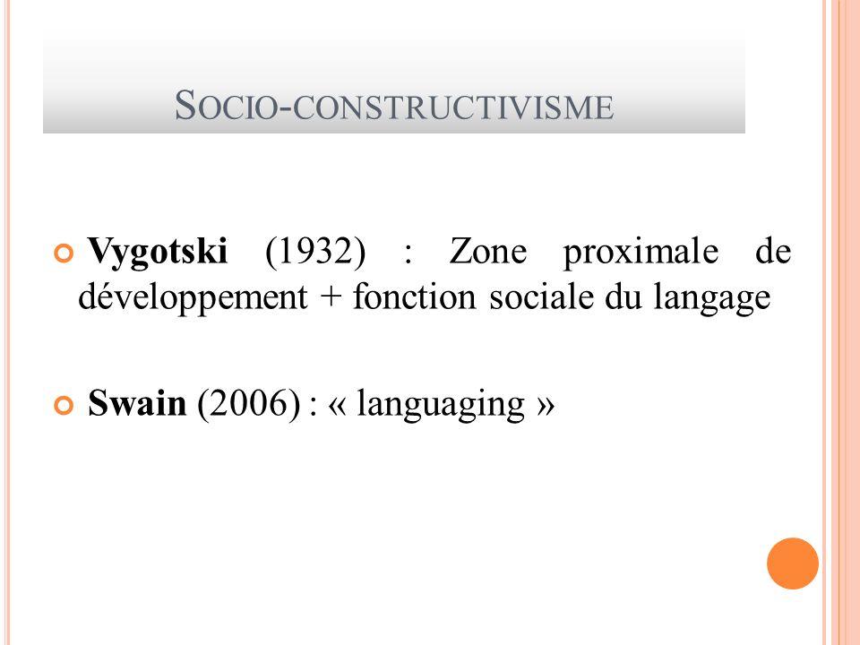 S OCIO - CONSTRUCTIVISME Vygotski (1932) : Zone proximale de développement + fonction sociale du langage Swain (2006) : « languaging »