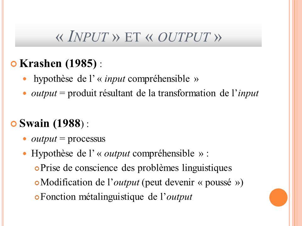 « I NPUT » ET « OUTPUT » Krashen (1985) : hypothèse de l « input compréhensible » output = produit résultant de la transformation de linput Swain (198