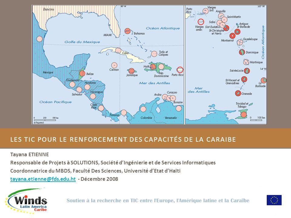 LES TIC POUR LE RENFORCEMENT DES CAPACITÉS DE LA CARAIBE Tayana ETIENNE Responsable de Projets à SOLUTIONS, Société dIngénierie et de Services Informatiques Coordonnatrice du MBDS, Faculté Des Sciences, Université dEtat dHaïti tayana.etienne@fds.edu.httayana.etienne@fds.edu.ht - Décembre 2008