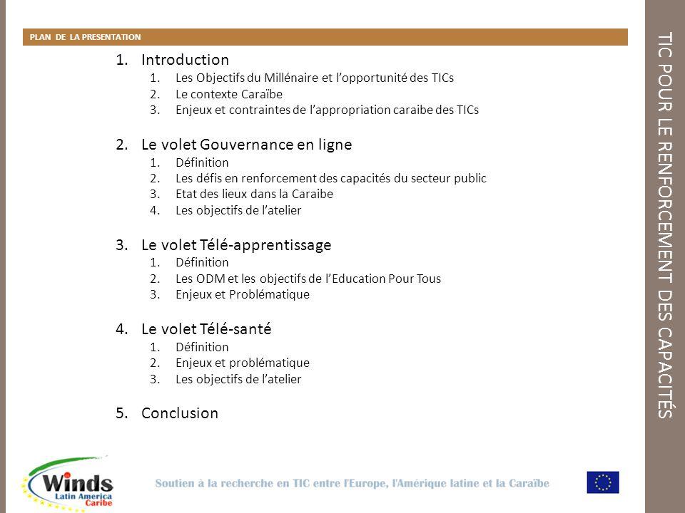 TIC POUR LE RENFORCEMENT DES CAPACITÉS PLAN DE LA PRESENTATION 1.Introduction 1.Les Objectifs du Millénaire et lopportunité des TICs 2.Le contexte Caraïbe 3.Enjeux et contraintes de lappropriation caraibe des TICs 2.Le volet Gouvernance en ligne 1.Définition 2.Les défis en renforcement des capacités du secteur public 3.Etat des lieux dans la Caraibe 4.Les objectifs de latelier 3.Le volet Télé-apprentissage 1.Définition 2.Les ODM et les objectifs de lEducation Pour Tous 3.Enjeux et Problématique 4.Le volet Télé-santé 1.Définition 2.Enjeux et problématique 3.Les objectifs de latelier 5.Conclusion