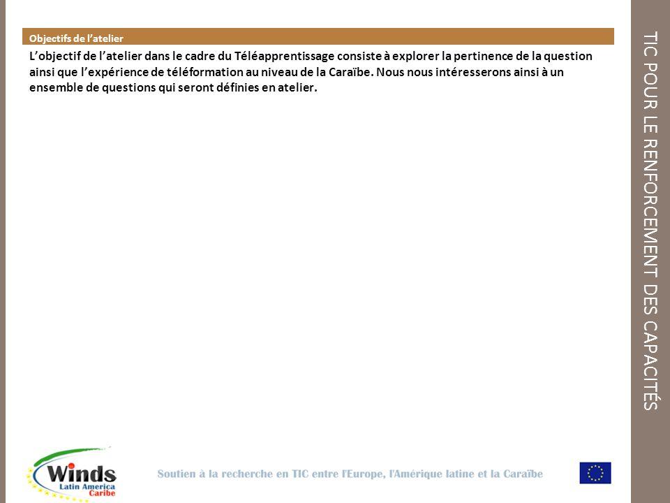 TIC POUR LE RENFORCEMENT DES CAPACITÉS Objectifs de latelier Lobjectif de latelier dans le cadre du Téléapprentissage consiste à explorer la pertinence de la question ainsi que lexpérience de téléformation au niveau de la Caraïbe.