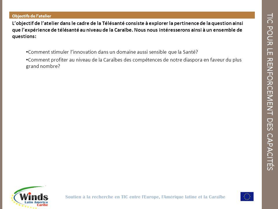 TIC POUR LE RENFORCEMENT DES CAPACITÉS Objectifs de latelier Lobjectif de latelier dans le cadre de la Télésanté consiste à explorer la pertinence de la question ainsi que lexpérience de télésanté au niveau de la Caraïbe.