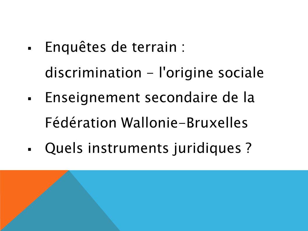 Enquêtes de terrain : discrimination - l origine sociale Enseignement secondaire de la Fédération Wallonie-Bruxelles Quels instruments juridiques ?