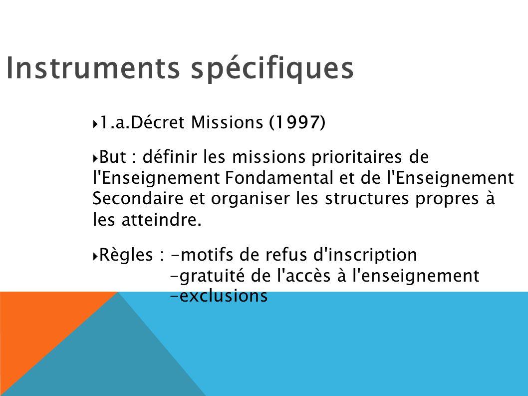 Instruments spécifiques 1.a.Décret Missions (1997) But : définir les missions prioritaires de l Enseignement Fondamental et de l Enseignement Secondaire et organiser les structures propres à les atteindre.