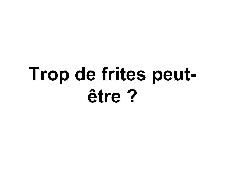 Trop de frites peut- être ?