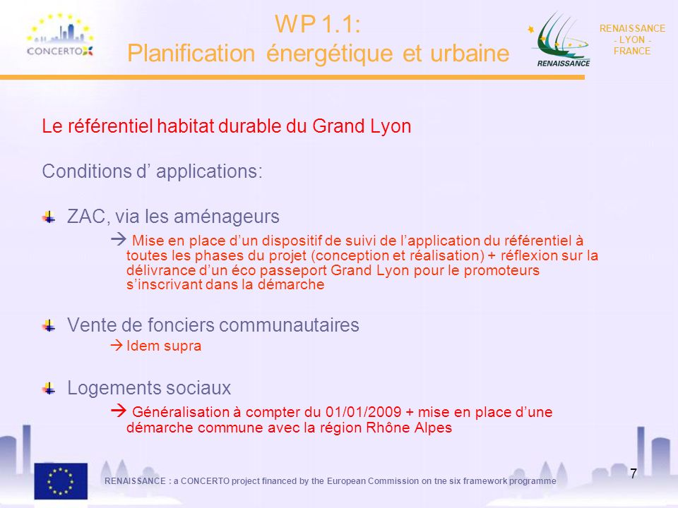 RENAISSANCE : a CONCERTO project financed by the European Commission on tne six framework programme RENAISSANCE - LYON - FRANCE 8 THEMESCONTENUCOMMENTAIRES ENERGIE Approche Bioclimatique systématique (Atelier 1), Isolation : 0,6 <= U BAT<= à 0,70 W/ m².K Chauffage < 50 kWh/m2,(EP, SHAB) ECS < 30 kWh/m2/an,(EP, SHAB) Exigences de résultats Equivalent THPE RT 2005 (Selon calcul THCE méthode règlementaire) … Aller vers la RT 2010 CONFORT ETE Stratégie libre reposant sur lassociation de solutions techniques diverses Inertie moyenne à lourde demandée Qualité des protections solaires EAU Spécifications sur la pression, qualité de la robinetterie, WC….
