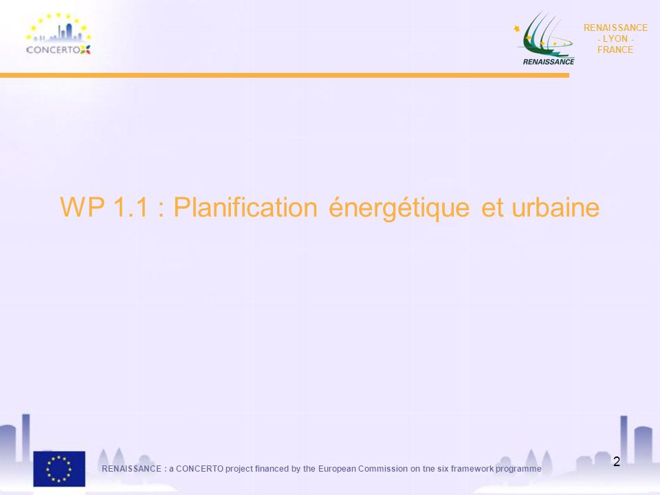 RENAISSANCE : a CONCERTO project financed by the European Commission on tne six framework programme RENAISSANCE - LYON - FRANCE 2 WP 1.1 : Planification énergétique et urbaine