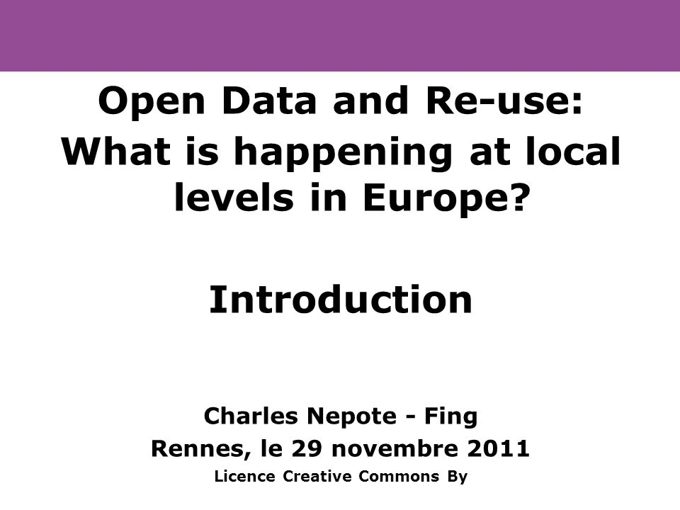 Open Data and Re-use: What is happening at local levels in Europe? Introduction Charles Nepote - Fing Rennes, le 29 novembre 2011 Licence Creative Com