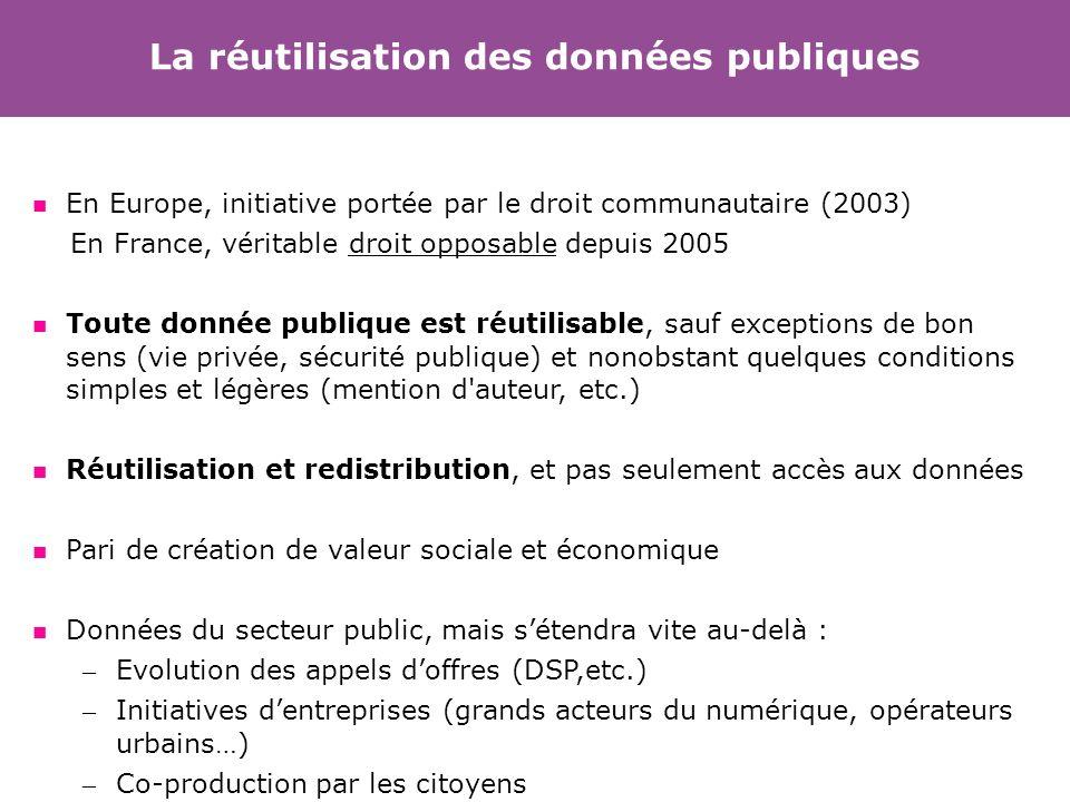 La réutilisation des données publiques En Europe, initiative portée par le droit communautaire (2003) En France, véritable droit opposable depuis 2005