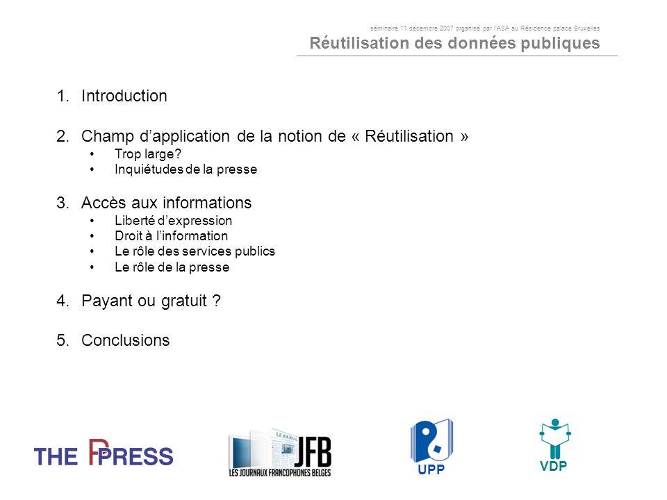 1.Introduction Presse quotidienne: « Journaux francophones belges » (JFB) et « Vlaamse dagbladpers » (VDP) regroupent tous les quotidiens publiés en Belgique Presse périodique: « The Ppress » et « lUnion des éditeurs de la presse périodique » (UPP) regroupent la grande majorité des périodiques publiés vendus en Belgique Tous les « types » de produit de presse : information générale et spécialisée - B2B, presse professionnelle et grand public - gratuit et payant Caractéristiques communes: contenu rédactionnel et parution périodique (quotidien, hebdomadaire, bimensuel, mensuel, bimestriel, trimestriel, semestriel, annuel, …) UPP VDP séminaire 11 décembre 2007 organisé par lASA au Résidence palace Bruxelles Réutilisation des données publiques UPP VDP