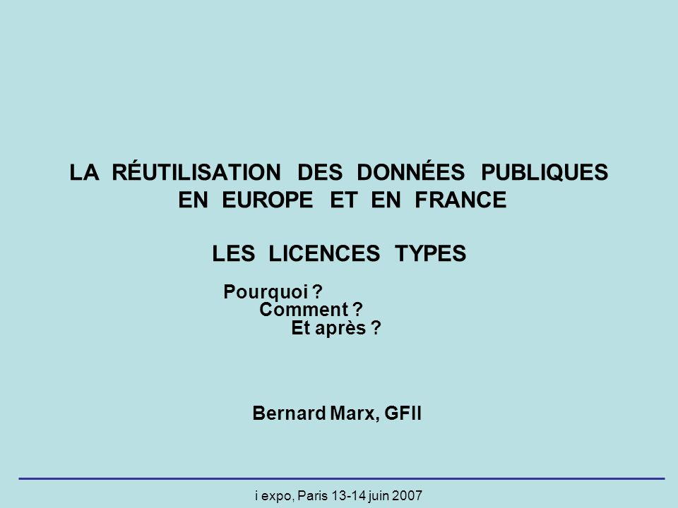 i expo, Paris 13-14 juin 2007 LA RÉUTILISATION DES DONNÉES PUBLIQUES EN EUROPE ET EN FRANCE LES LICENCES TYPES Pourquoi ? Comment ? Et après ? Bernard