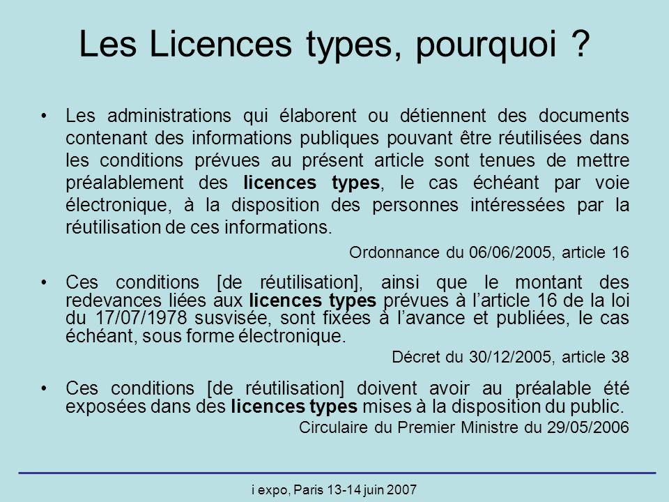 i expo, Paris 13-14 juin 2007 Conditions équitables, transparentes et non discriminatoires Pas de restriction à la concurrence Limites à la réutilisation que pour des motifs dintérêt général et de façon proportionnée Licences disponibles par voie électronique Les Licences types caractéristiques générales