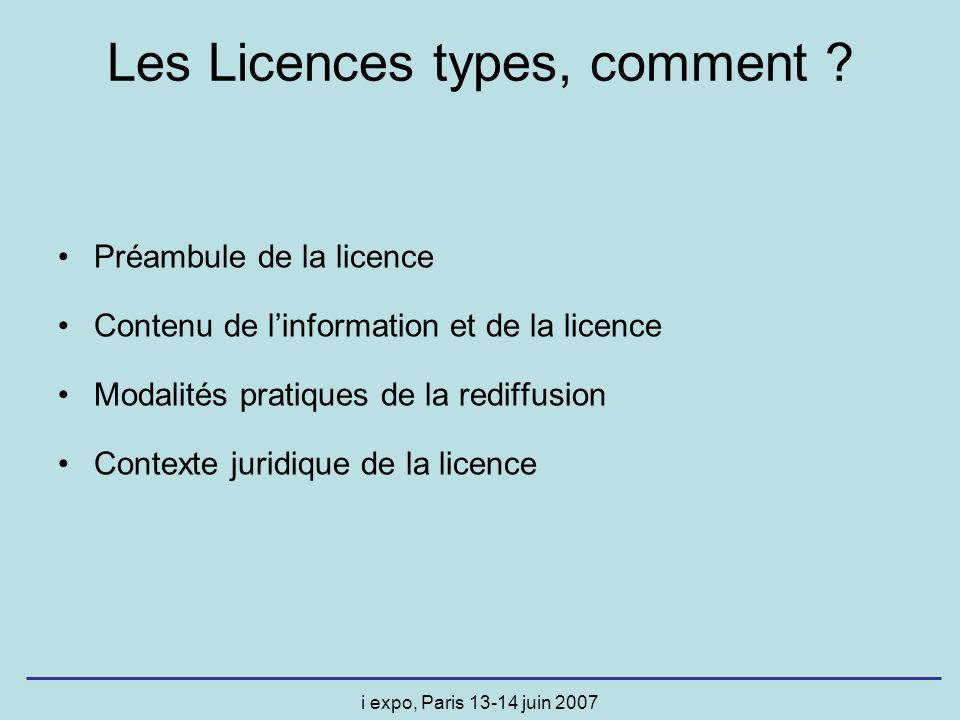 i expo, Paris 13-14 juin 2007 Les Licences types, comment ? Préambule de la licence Contenu de linformation et de la licence Modalités pratiques de la
