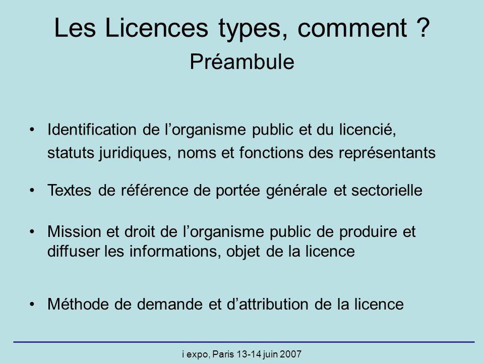i expo, Paris 13-14 juin 2007 Les Licences types, comment ? Préambule Identification de lorganisme public et du licencié, statuts juridiques, noms et