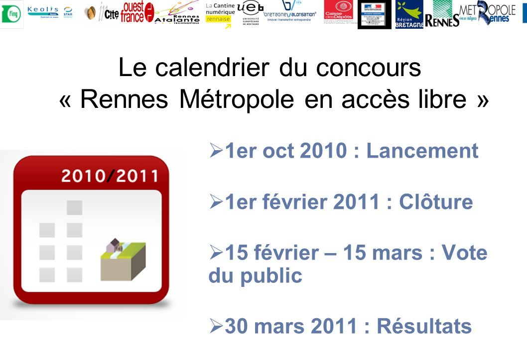 1er oct 2010 : Lancement 1er février 2011 : Clôture 15 février – 15 mars : Vote du public 30 mars 2011 : Résultats Le calendrier du concours « Rennes Métropole en accès libre »