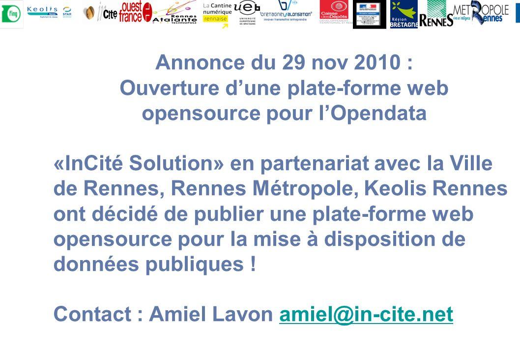Annonce du 29 nov 2010 : Ouverture dune plate-forme web opensource pour lOpendata «InCité Solution» en partenariat avec la Ville de Rennes, Rennes Métropole, Keolis Rennes ont décidé de publier une plate-forme web opensource pour la mise à disposition de données publiques .