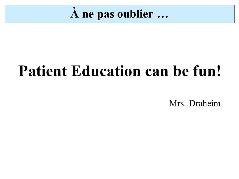 À ne pas oublier … Patient Education can be fun! Mrs. Draheim