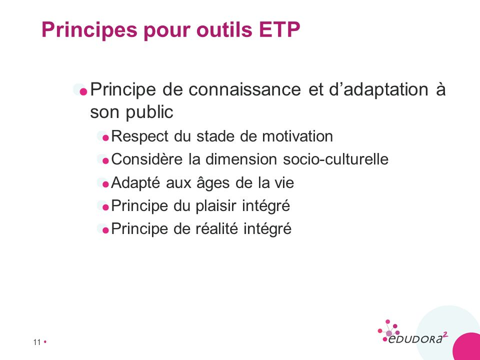11 Principes pour outils ETP Principe de connaissance et dadaptation à son public Respect du stade de motivation Considère la dimension socio-culturel