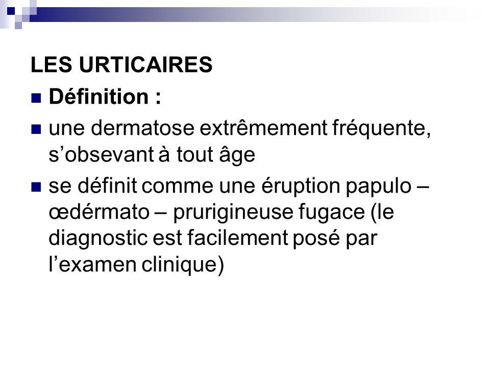LES URTICAIRES Définition : une dermatose extrêmement fréquente, sobsevant à tout âge se définit comme une éruption papulo – œdérmato – prurigineuse f