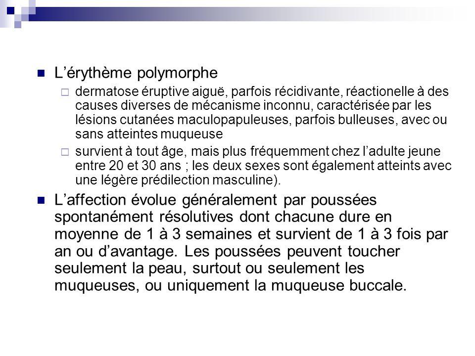Lérythème polymorphe dermatose éruptive aiguë, parfois récidivante, réactionelle à des causes diverses de mécanisme inconnu, caractérisée par les lési