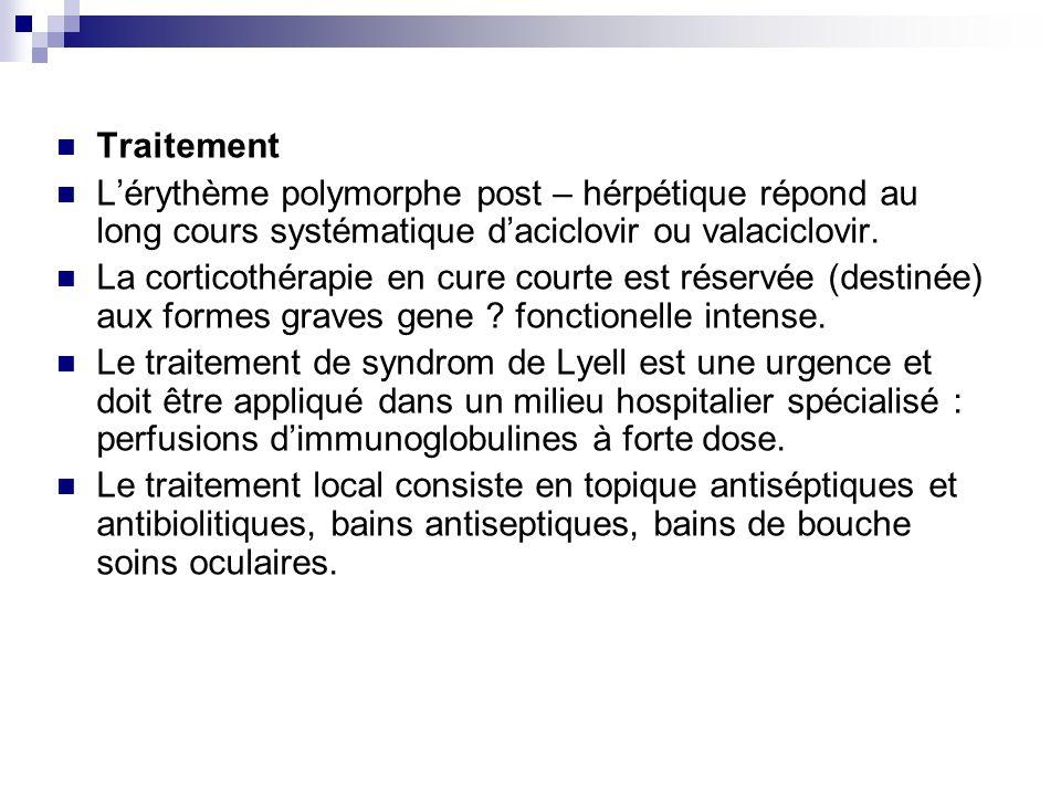 Traitement Lérythème polymorphe post – hérpétique répond au long cours systématique daciclovir ou valaciclovir. La corticothérapie en cure courte est