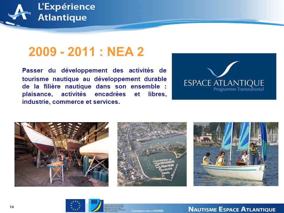14 2009 - 2011 : NEA 2 Passer du développement des activités de tourisme nautique au développement durable de la filière nautique dans son ensemble : plaisance, activités encadrées et libres, industrie, commerce et services.