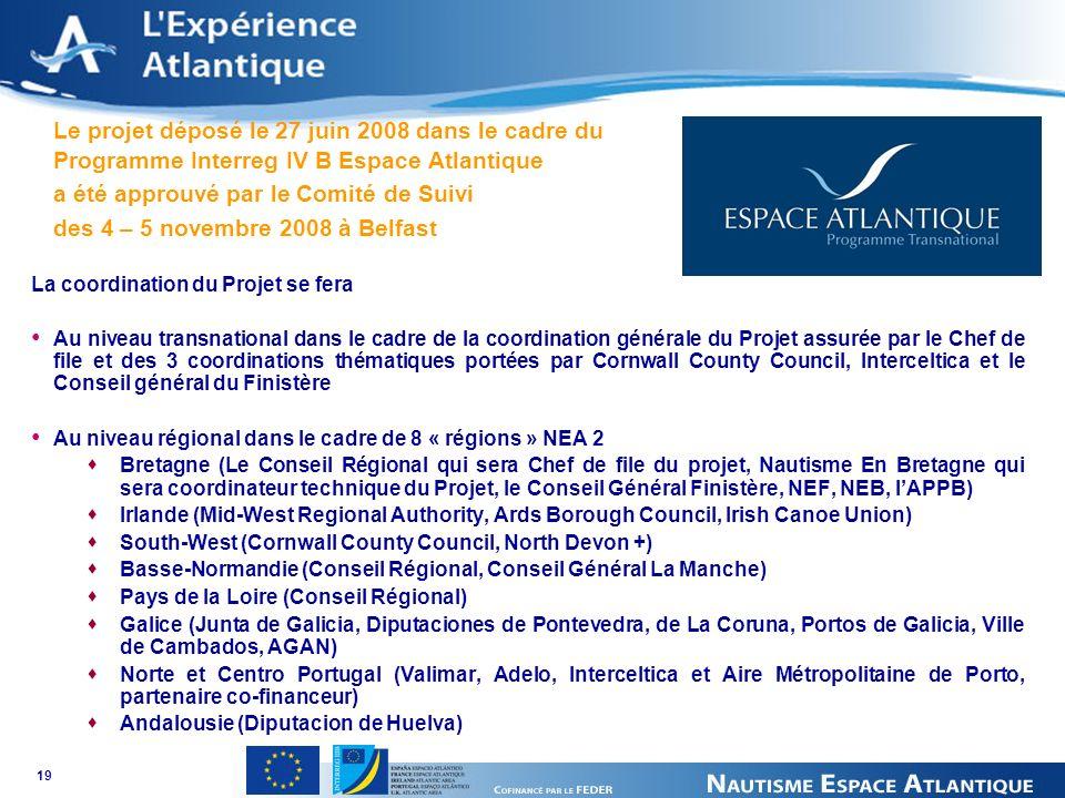 19 Le projet déposé le 27 juin 2008 dans le cadre du Programme Interreg IV B Espace Atlantique a été approuvé par le Comité de Suivi des 4 – 5 novembre 2008 à Belfast La coordination du Projet se fera Au niveau transnational dans le cadre de la coordination générale du Projet assurée par le Chef de file et des 3 coordinations thématiques portées par Cornwall County Council, Interceltica et le Conseil général du Finistère Au niveau régional dans le cadre de 8 « régions » NEA 2 Bretagne (Le Conseil Régional qui sera Chef de file du projet, Nautisme En Bretagne qui sera coordinateur technique du Projet, le Conseil Général Finistère, NEF, NEB, lAPPB) Irlande (Mid-West Regional Authority, Ards Borough Council, Irish Canoe Union) South-West (Cornwall County Council, North Devon +) Basse-Normandie (Conseil Régional, Conseil Général La Manche) Pays de la Loire (Conseil Régional) Galice (Junta de Galicia, Diputaciones de Pontevedra, de La Coruna, Portos de Galicia, Ville de Cambados, AGAN) Norte et Centro Portugal (Valimar, Adelo, Interceltica et Aire Métropolitaine de Porto, partenaire co-financeur) Andalousie (Diputacion de Huelva)