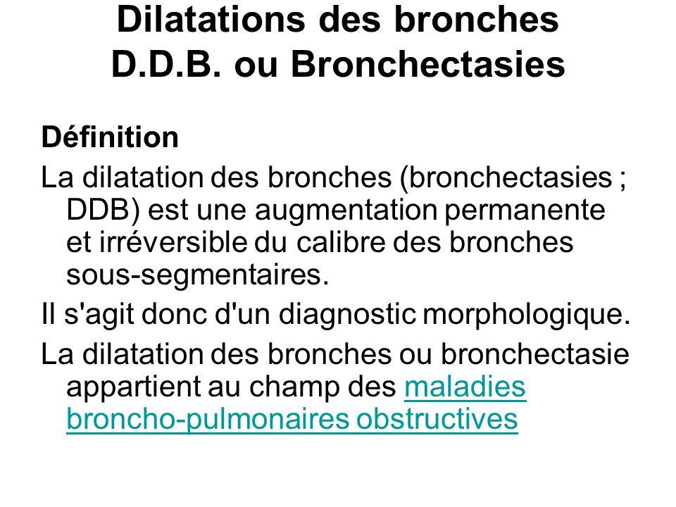 Dilatations des bronches D.D.B. ou Bronchectasies Définition La dilatation des bronches (bronchectasies ; DDB) est une augmentation permanente et irré