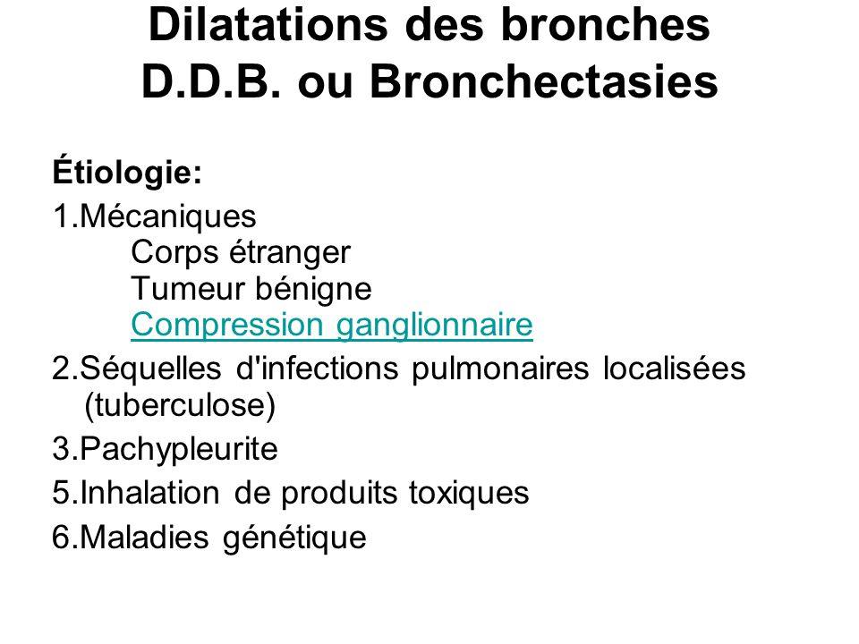 Dilatations des bronches D.D.B. ou Bronchectasies Étiologie: 1.Mécaniques Corps étranger Tumeur bénigne Compression ganglionnaireCompression ganglionn