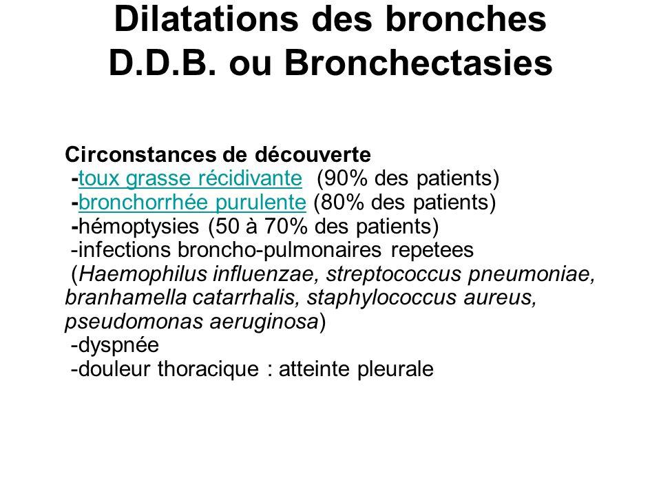 Dilatations des bronches D.D.B. ou Bronchectasies Circonstances de découverte -toux grasse récidivante (90% des patients) -bronchorrhée purulente (80%