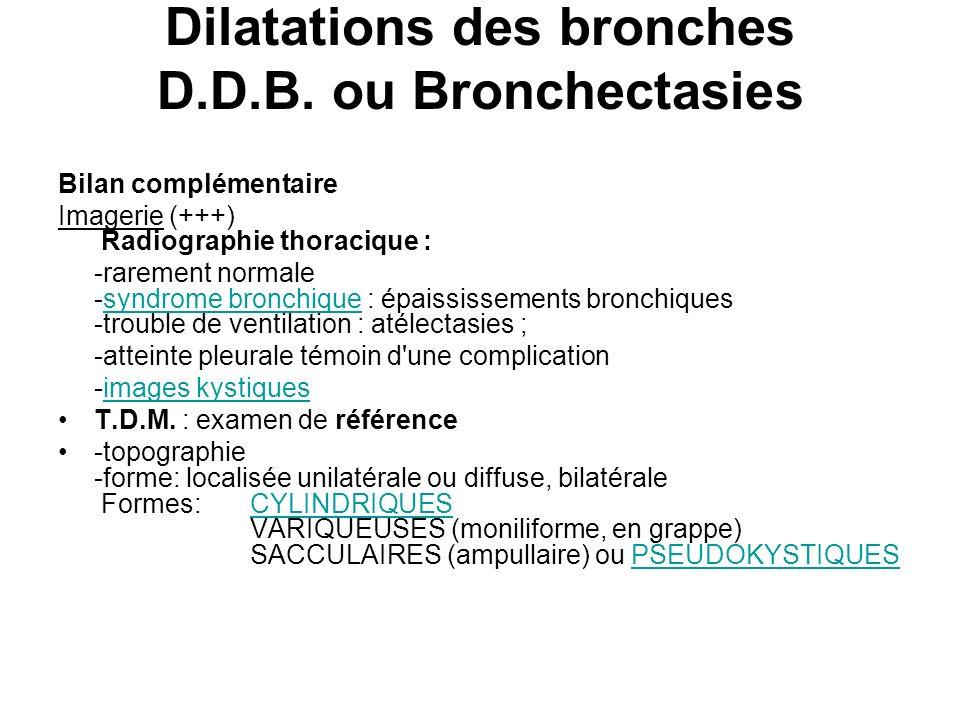 Dilatations des bronches D.D.B. ou Bronchectasies Bilan complémentaire Imagerie (+++) Radiographie thoracique : -rarement normale -syndrome bronchique