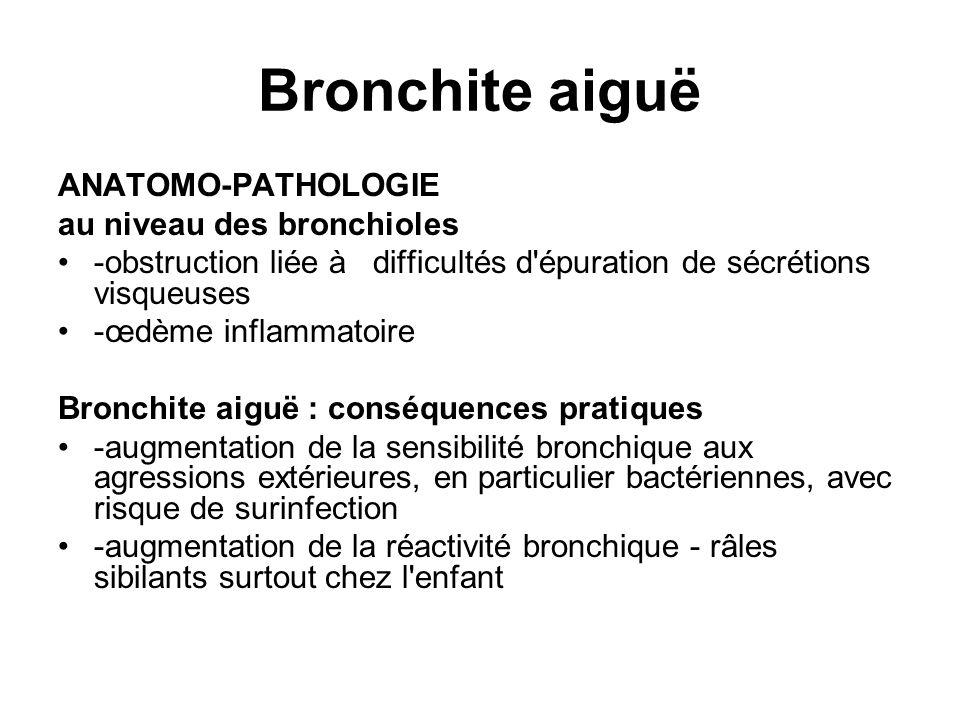 Bronchite aiguë ANATOMO-PATHOLOGIE au niveau des bronchioles -obstruction liée à difficultés d'épuration de sécrétions visqueuses -œdème inflammatoire