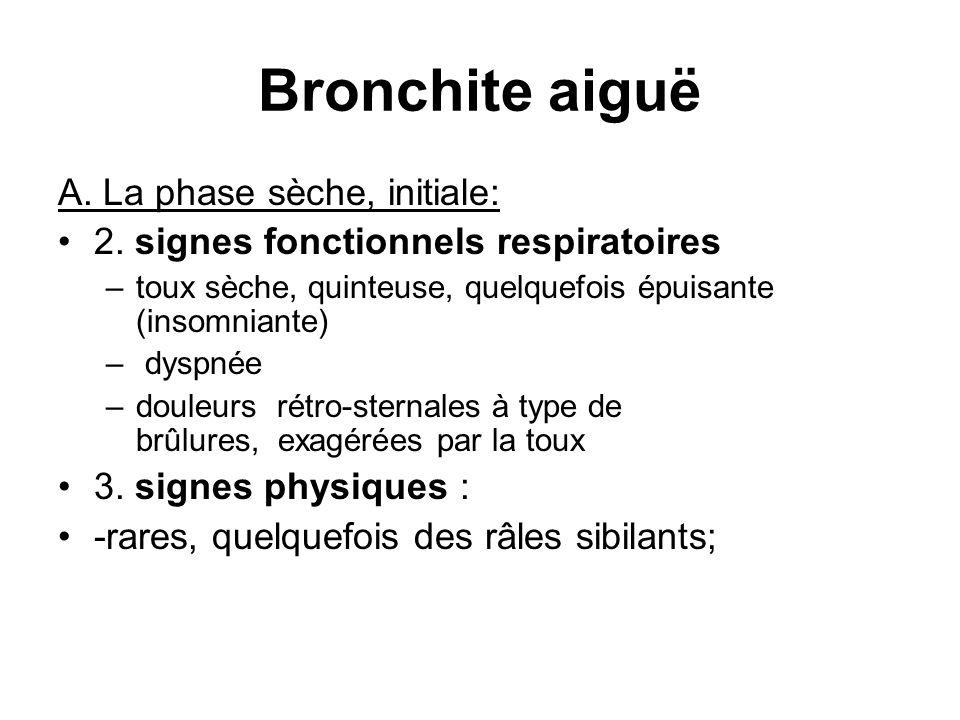 Bronchite aiguë A. La phase sèche, initiale: 2. signes fonctionnels respiratoires –toux sèche, quinteuse, quelquefois épuisante (insomniante) – dyspné