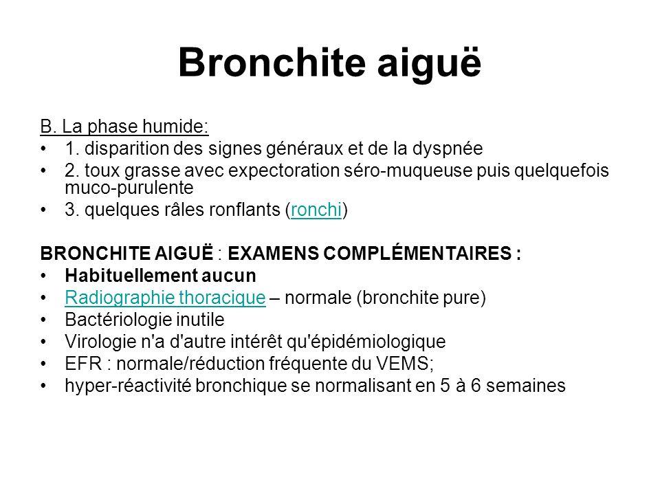 Bronchite aiguë B. La phase humide: 1. disparition des signes généraux et de la dyspnée 2. toux grasse avec expectoration séro-muqueuse puis quelquefo