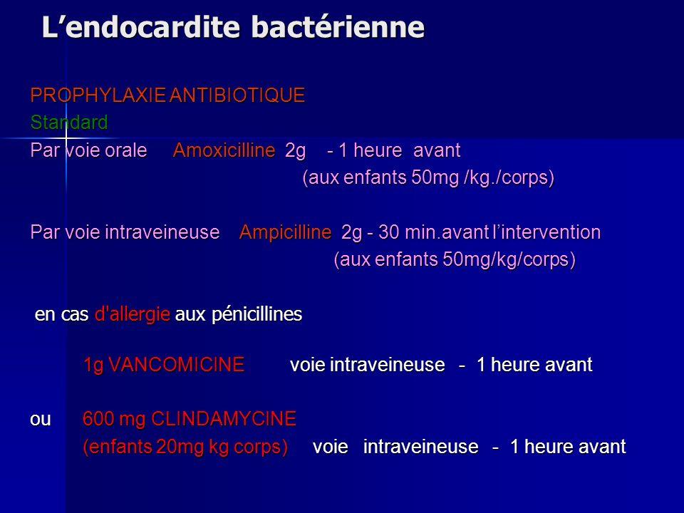 Lendocardite bactérienne PROPHYLAXIE ANTIBIOTIQUE Standard Par voie orale Amoxicilline 2g - 1 heure avant (aux enfants 50mg /kg./corps) (aux enfants 5