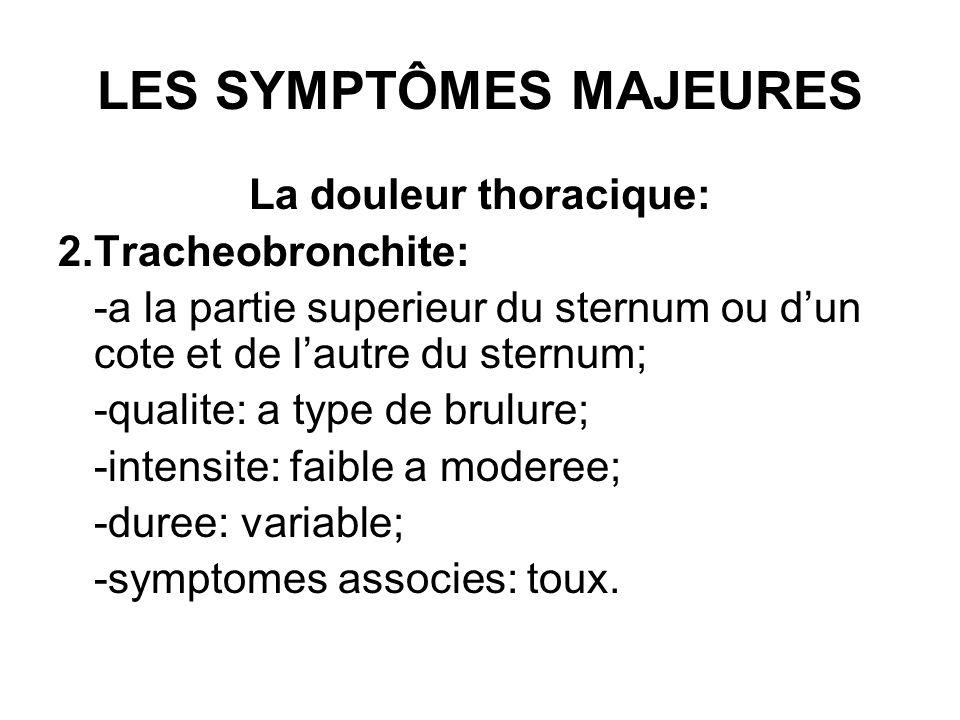 LES SYMPTÔMES MAJEURES La douleur thoracique: 2.Tracheobronchite: -a la partie superieur du sternum ou dun cote et de lautre du sternum; -qualite: a t