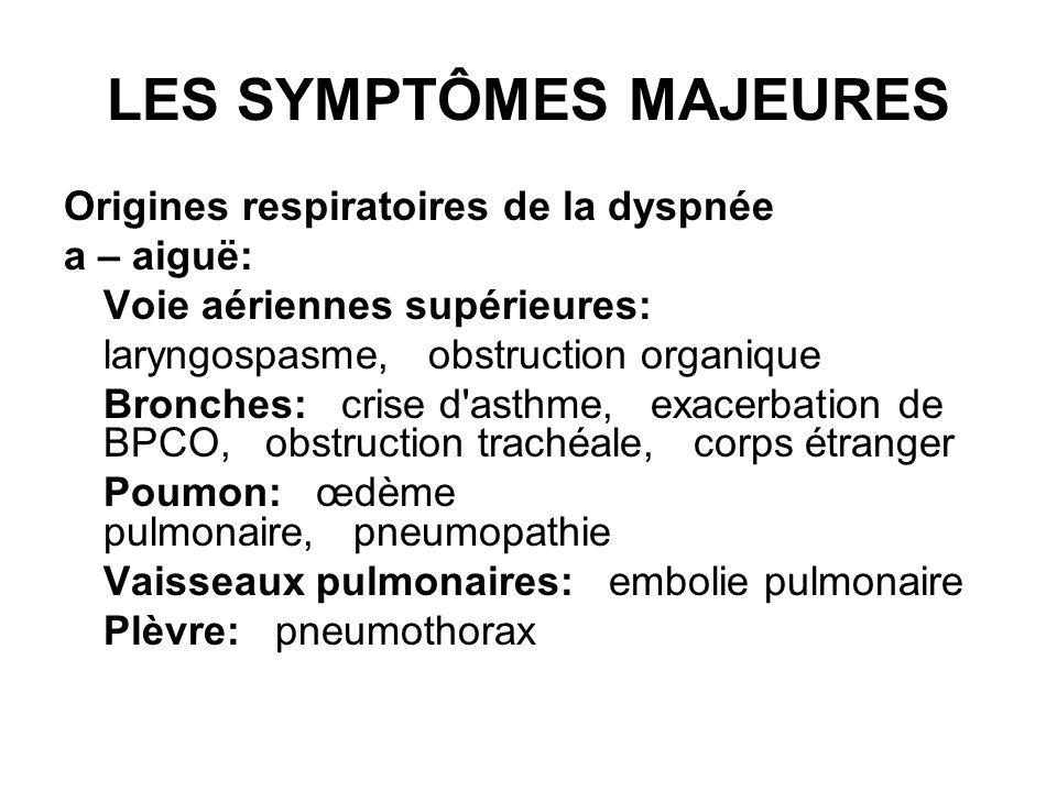LES SYMPTÔMES MAJEURES Origines respiratoires de la dyspnée a – aiguë: Voie aériennes supérieures: laryngospasme, obstruction organique Bronches: cris