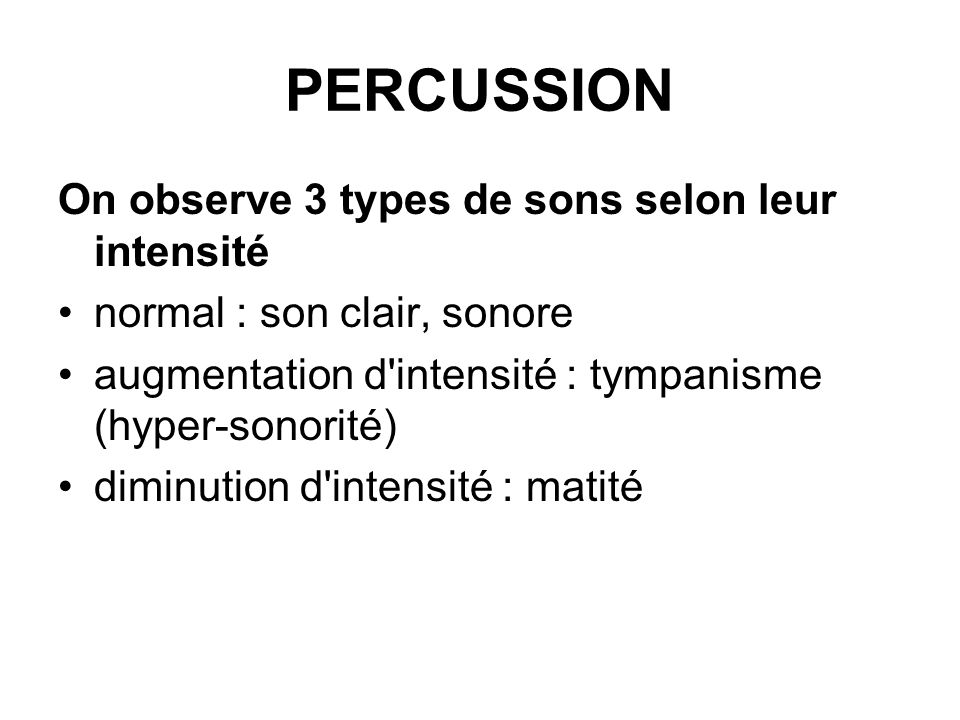 PERCUSSION On observe 3 types de sons selon leur intensité normal : son clair, sonore augmentation d'intensité : tympanisme (hyper-sonorité) diminutio