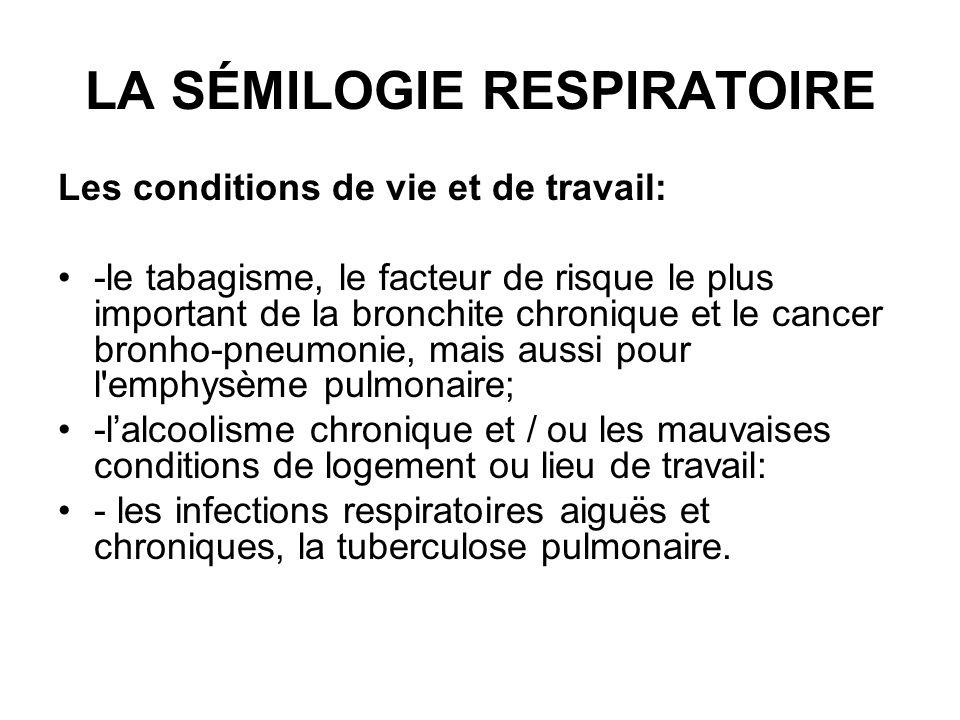 LA SÉMILOGIE RESPIRATOIRE Les conditions de vie et de travail: -le tabagisme, le facteur de risque le plus important de la bronchite chronique et le c